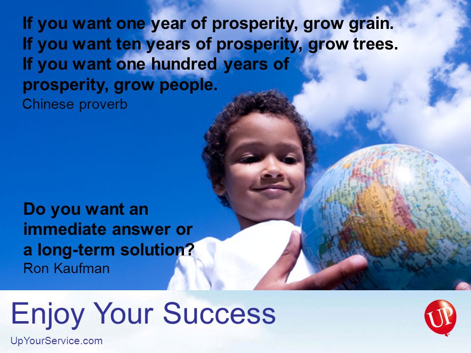 Enjoy Your Success UpYourService.com If you want one year of prosperity, grow grain.