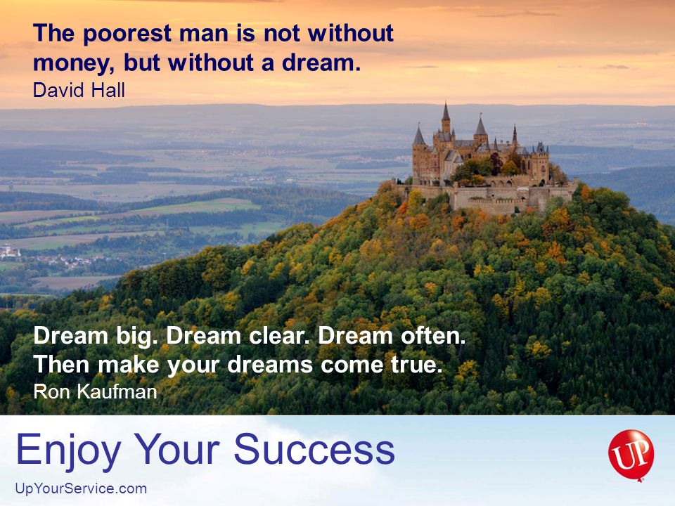 Enjoy Your Success UpYourService.com The poorest man is not without money, but without a dream.