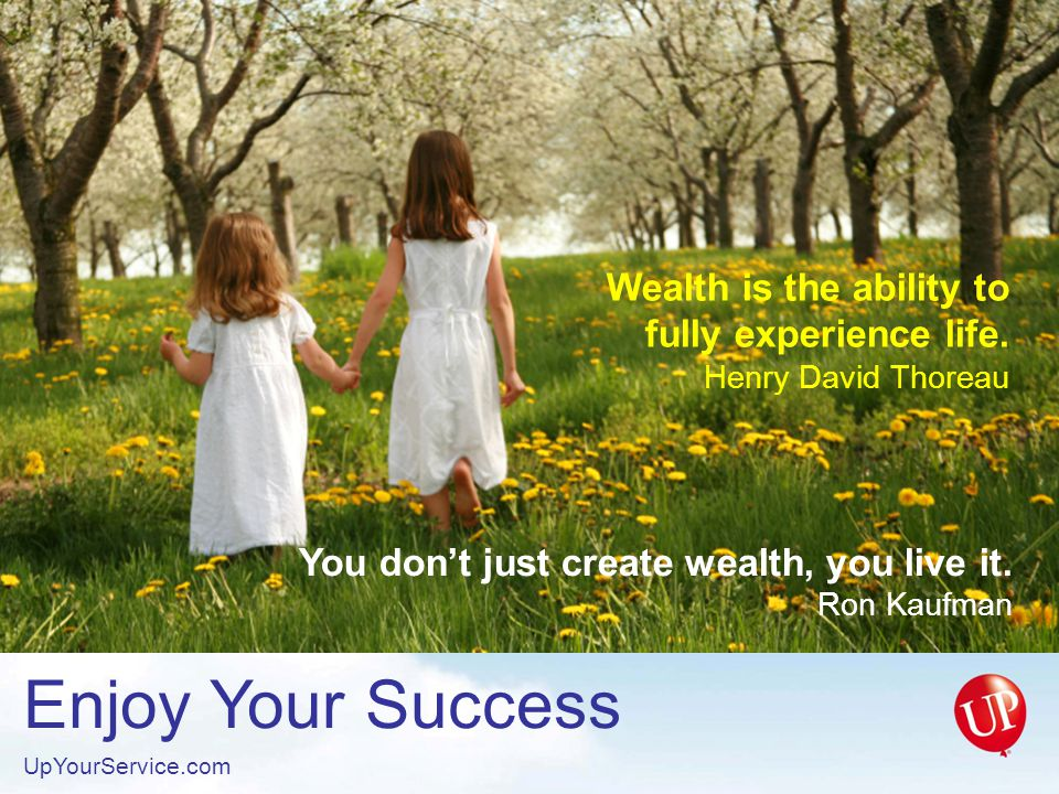 Enjoy Your Success UpYourService.com Wealth is the ability to fully experience life.