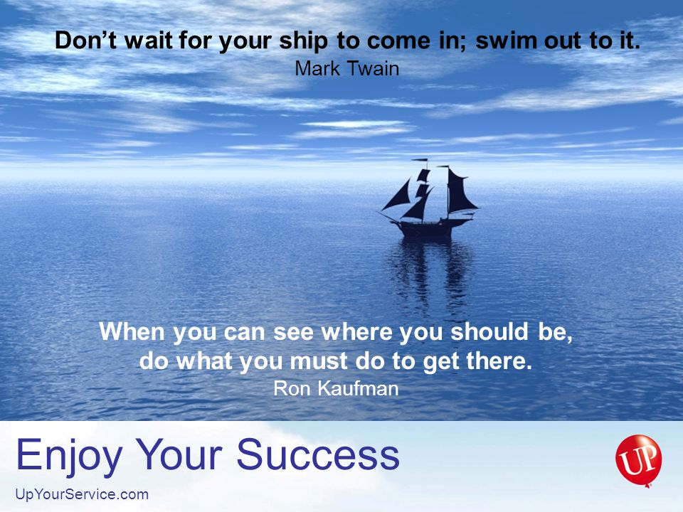 Enjoy Your Success UpYourService.com Don't wait for your ship to come in; swim out to it.