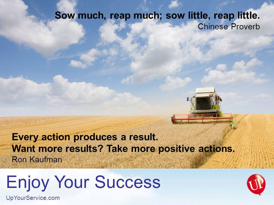 Enjoy Your Success UpYourService.com Sow much, reap much; sow little, reap little.