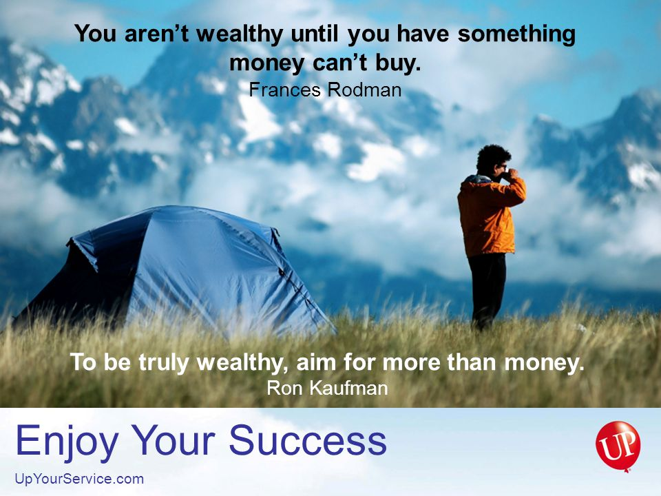 Enjoy Your Success UpYourService.com You aren't wealthy until you have something money can't buy.