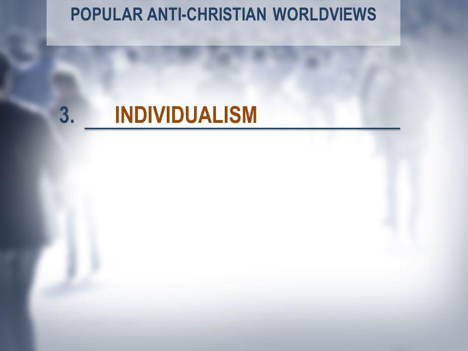 POPULAR ANTI-CHRISTIAN WORLDVIEWS INDIVIDUALISM3.