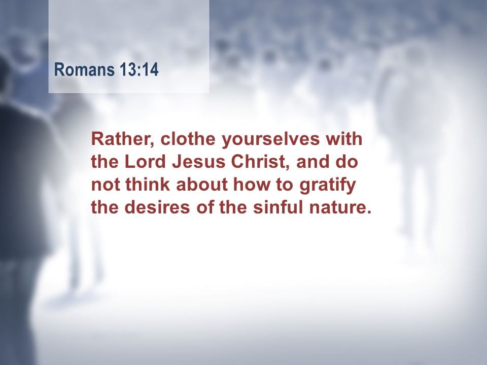 Rather, clothe yourselves with the Lord Jesus Christ, and do not think about how to gratify the desires of the sinful nature.