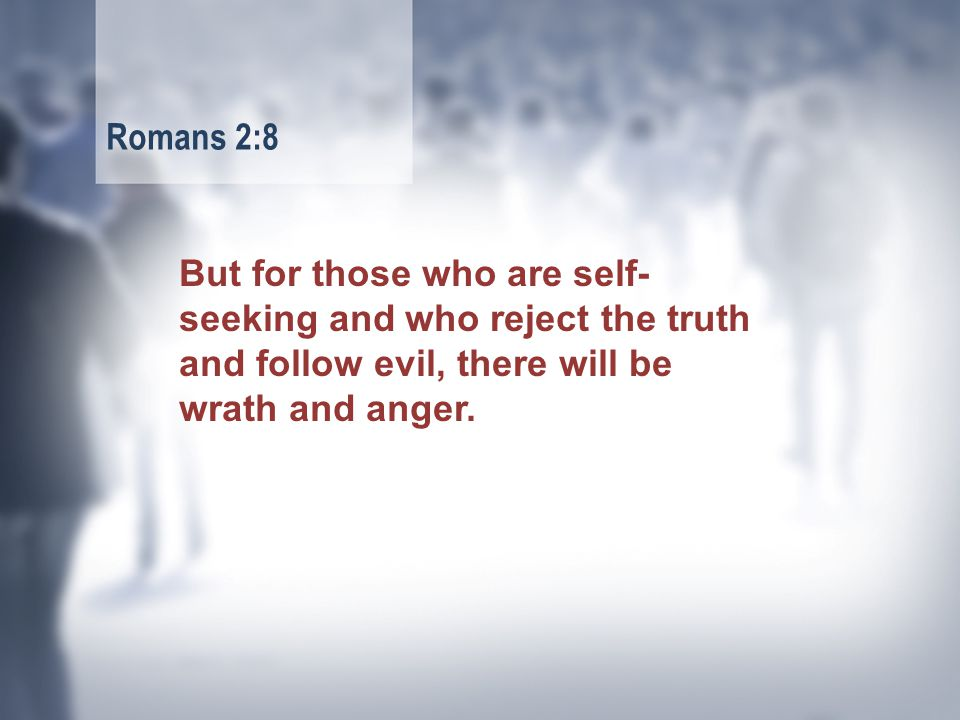 But for those who are self- seeking and who reject the truth and follow evil, there will be wrath and anger.