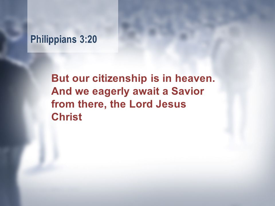 But our citizenship is in heaven.