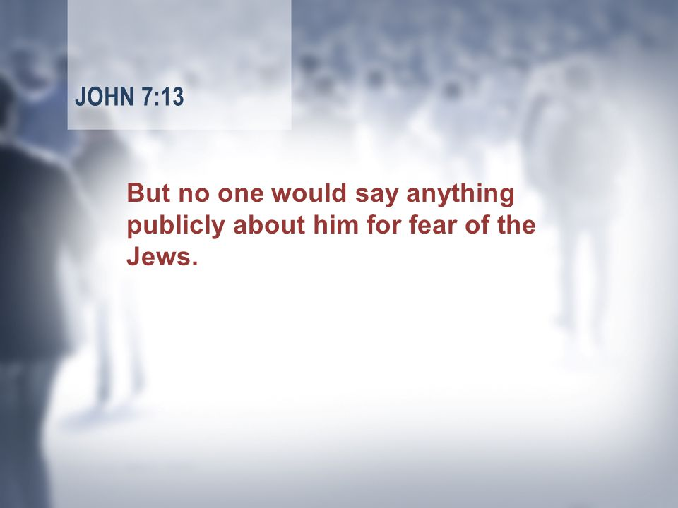 But no one would say anything publicly about him for fear of the Jews. JOHN 7:13