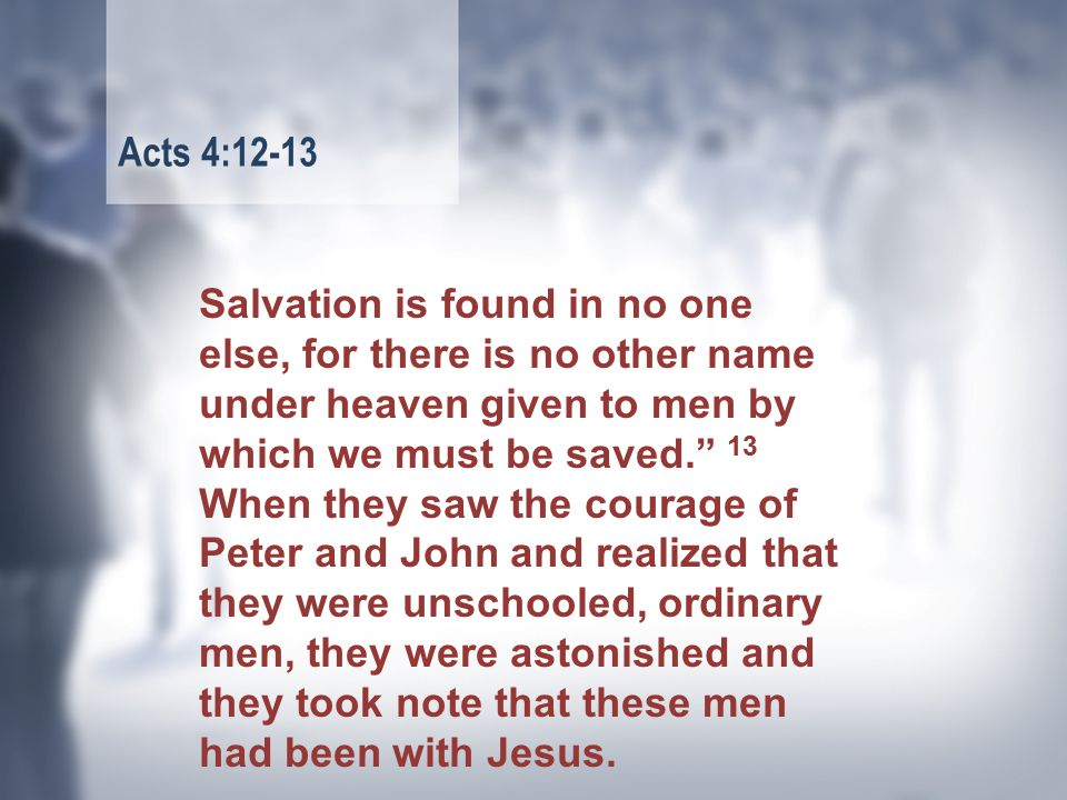 Salvation is found in no one else, for there is no other name under heaven given to men by which we must be saved. 13 When they saw the courage of Peter and John and realized that they were unschooled, ordinary men, they were astonished and they took note that these men had been with Jesus.