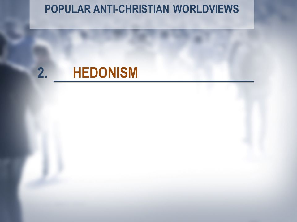 POPULAR ANTI-CHRISTIAN WORLDVIEWS HEDONISM2.