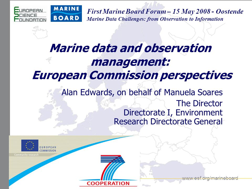 www.esf.org/marineboard First Marine Board Forum First Marine Board Forum 15 May 2008 – Oostende (Belgium) An Integrated Maritime Policy for the EU COMMUNICATION FROM THE COMMISSION October 2007 The Commission proposed an Integrated Maritime Policy for the European Union, based on the clear recognition that all matters relating to Europe s oceans and seas are interlinked, and that sea-related policies must develop in a joined-up way if we are to reap the desired results.