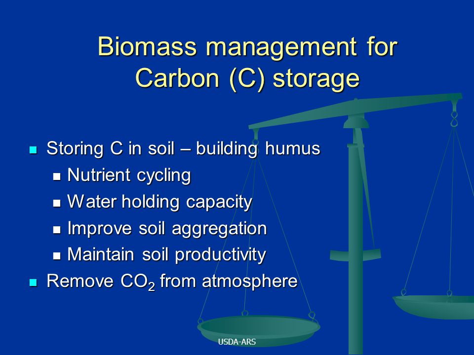 USDA-ARS Biomass management for Carbon (C) storage Storing C in soil – building humus Storing C in soil – building humus Nutrient cycling Nutrient cycling Water holding capacity Water holding capacity Improve soil aggregation Improve soil aggregation Maintain soil productivity Maintain soil productivity Remove CO 2 from atmosphere Remove CO 2 from atmosphere