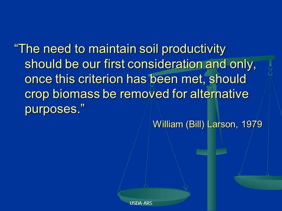 The need to maintain soil productivity should be our first consideration and only, once this criterion has been met, should crop biomass be removed for alternative purposes. William (Bill) Larson, 1979