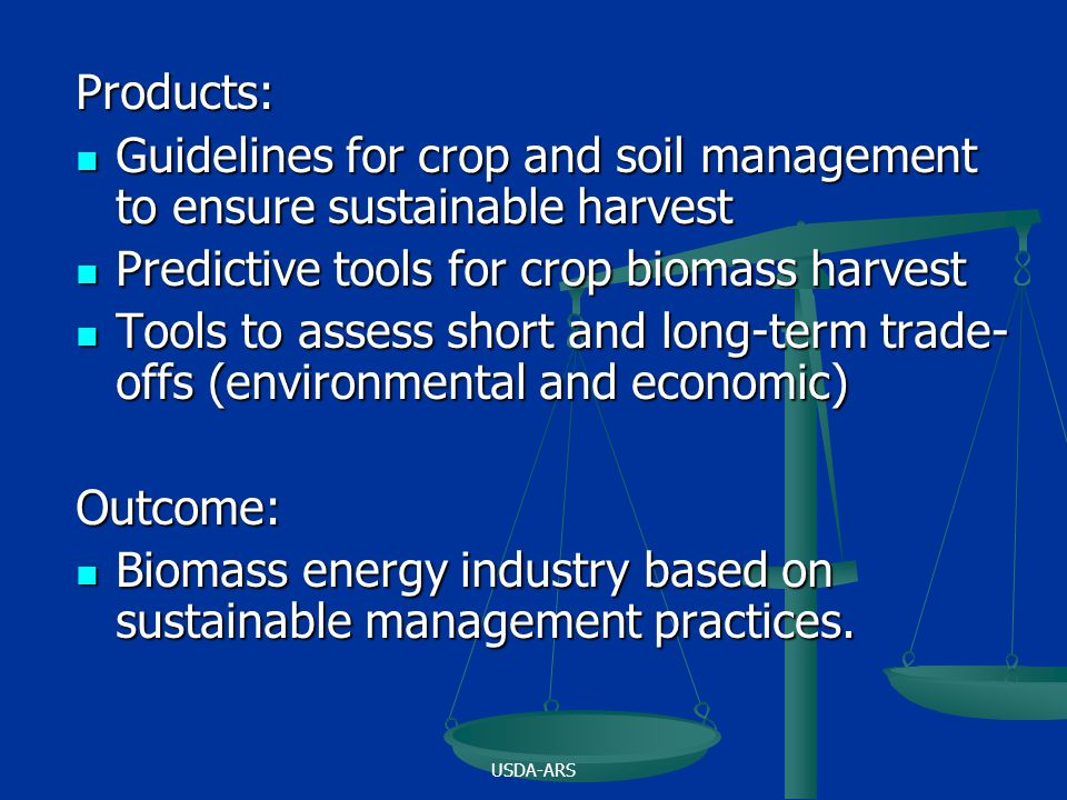 USDA-ARS Products: Guidelines for crop and soil management to ensure sustainable harvest Guidelines for crop and soil management to ensure sustainable harvest Predictive tools for crop biomass harvest Predictive tools for crop biomass harvest Tools to assess short and long-term trade- offs (environmental and economic) Tools to assess short and long-term trade- offs (environmental and economic)Outcome: Biomass energy industry based on sustainable management practices.