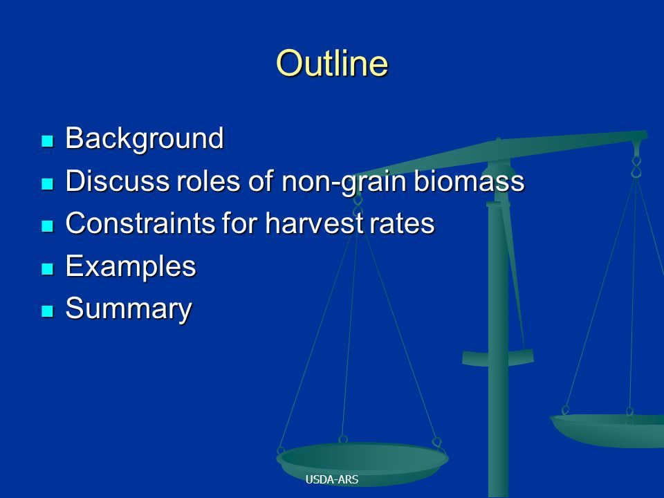 USDA-ARS Outline Background Background Discuss roles of non-grain biomass Discuss roles of non-grain biomass Constraints for harvest rates Constraints for harvest rates Examples Examples Summary Summary