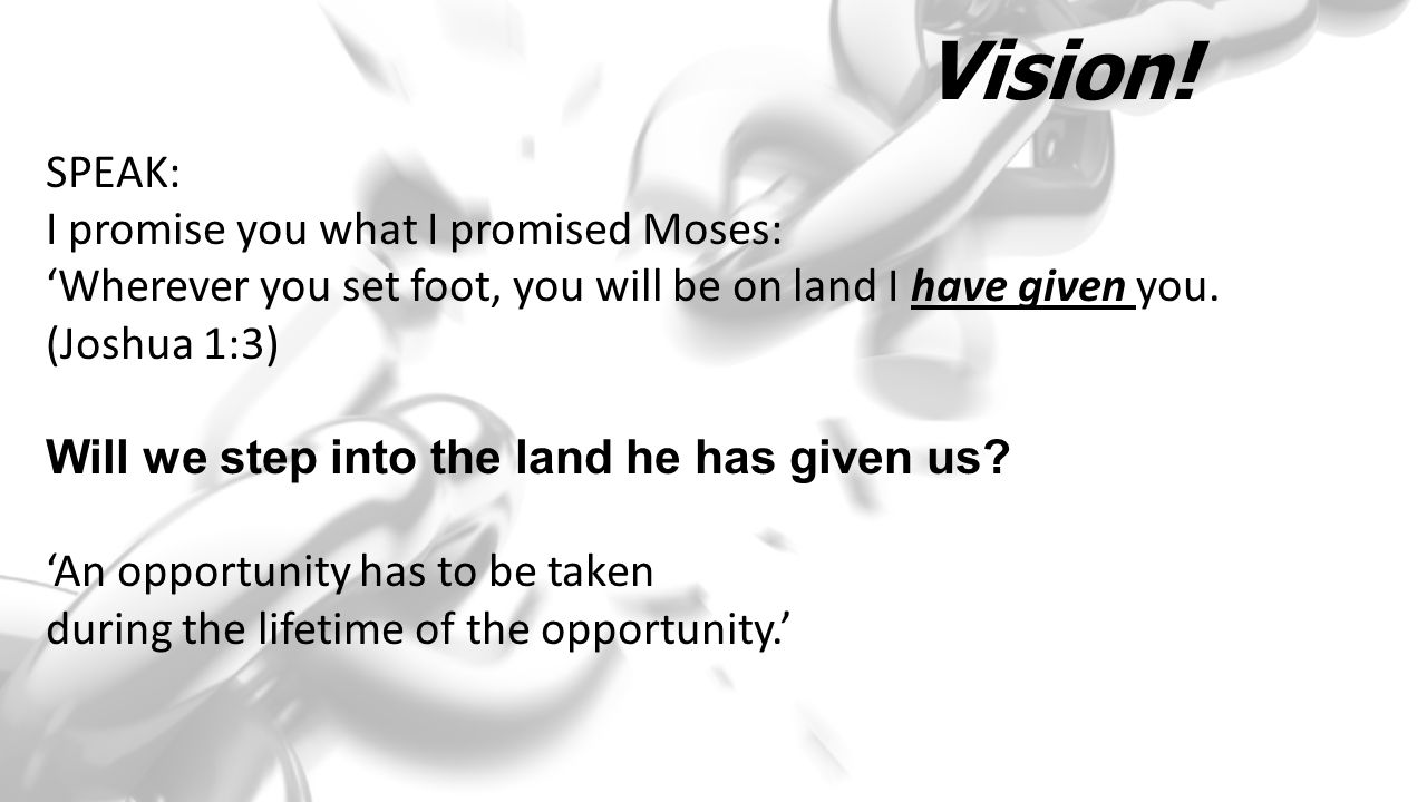 Vision! SPEAK: I promise you what I promised Moses: 'Wherever you set foot, you will be on land I have given you. (Joshua 1:3) Will we step into the l