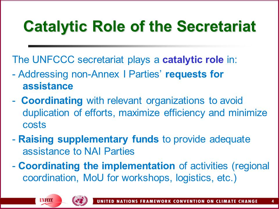 4A4A Catalytic Role of the Secretariat The UNFCCC secretariat plays a catalytic role in: - Addressing non-Annex I Parties' requests for assistance - Coordinating with relevant organizations to avoid duplication of efforts, maximize efficiency and minimize costs - Raising supplementary funds to provide adequate assistance to NAI Parties - Coordinating the implementation of activities (regional coordination, MoU for workshops, logistics, etc.)