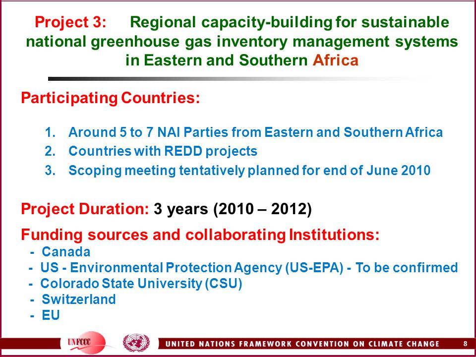 8A8A Project 3: Regional capacity-building for sustainable national greenhouse gas inventory management systems in Eastern and Southern Africa Participating Countries: 1.Around 5 to 7 NAI Parties from Eastern and Southern Africa 2.Countries with REDD projects 3.Scoping meeting tentatively planned for end of June 2010 Project Duration: 3 years (2010 – 2012) Funding sources and collaborating Institutions: - Canada - US - Environmental Protection Agency (US-EPA) - To be confirmed - Colorado State University (CSU) - Switzerland - EU
