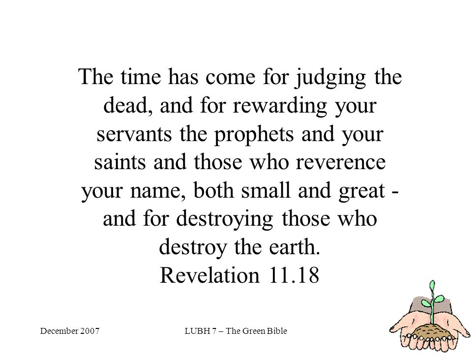December 2007LUBH 7 – The Green Bible The time has come for judging the dead, and for rewarding your servants the prophets and your saints and those who reverence your name, both small and great - and for destroying those who destroy the earth.