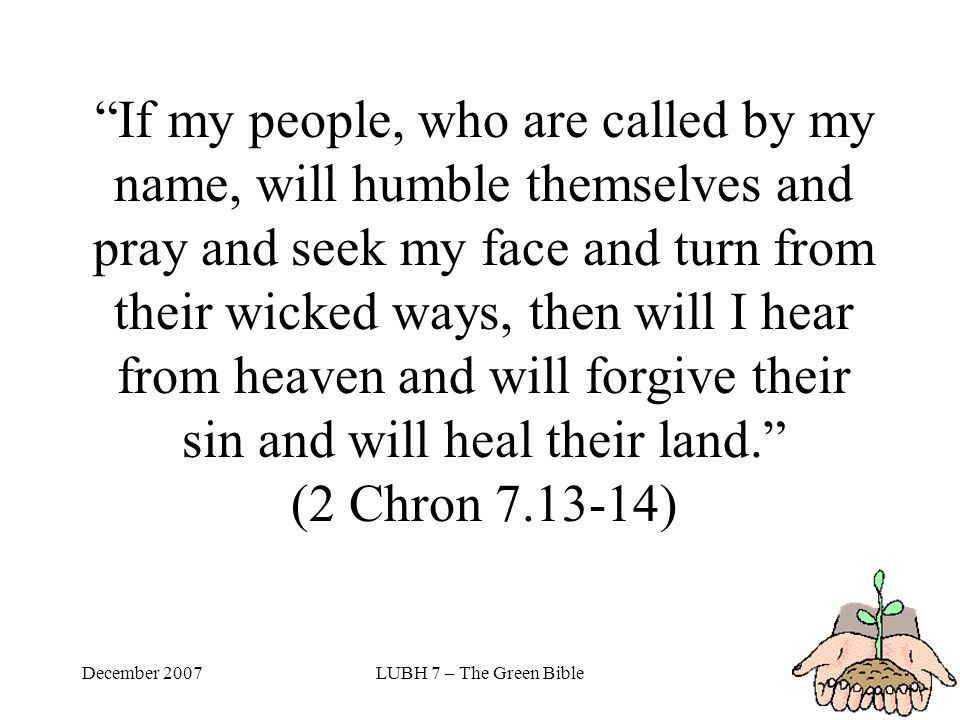 December 2007LUBH 7 – The Green Bible If my people, who are called by my name, will humble themselves and pray and seek my face and turn from their wicked ways, then will I hear from heaven and will forgive their sin and will heal their land. (2 Chron 7.13-14)