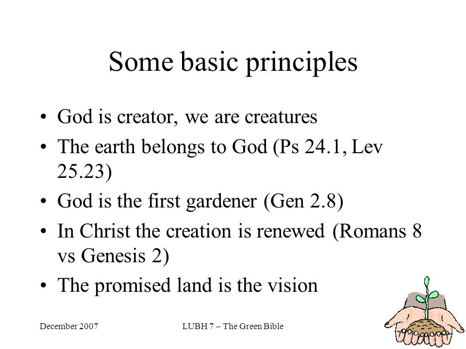 December 2007LUBH 7 – The Green Bible Some basic principles God is creator, we are creatures The earth belongs to God (Ps 24.1, Lev 25.23) God is the first gardener (Gen 2.8) In Christ the creation is renewed (Romans 8 vs Genesis 2) The promised land is the vision