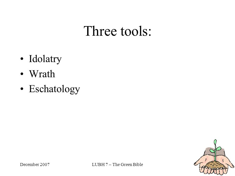 December 2007LUBH 7 – The Green Bible Three tools: Idolatry Wrath Eschatology