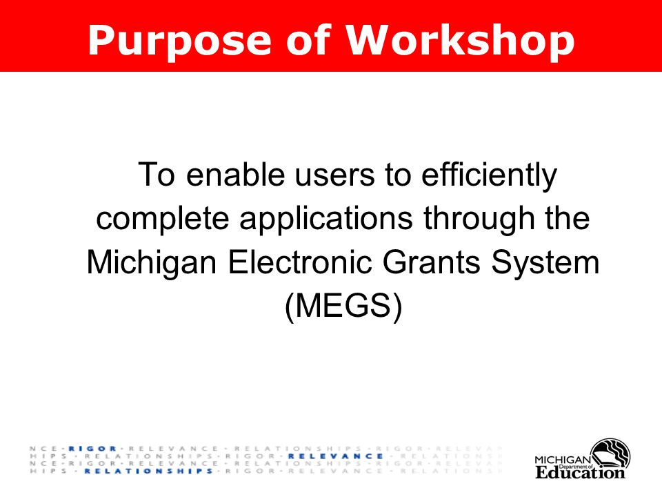 To enable users to efficiently complete applications through the Michigan Electronic Grants System (MEGS) Purpose of Workshop