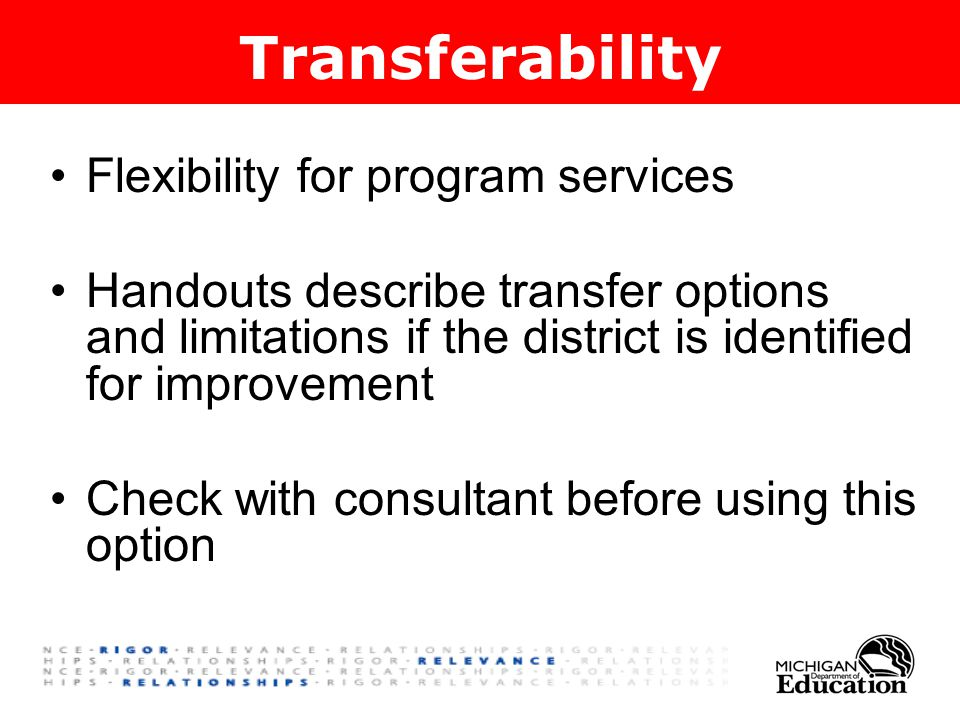 Flexibility for program services Handouts describe transfer options and limitations if the district is identified for improvement Check with consultant before using this option Transferability