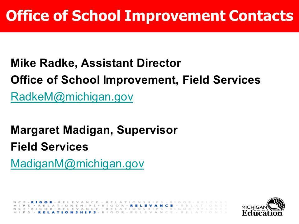 Office of School Improvement Contacts Mike Radke, Assistant Director Office of School Improvement, Field Services RadkeM@michigan.gov Margaret Madigan, Supervisor Field Services MadiganM@michigan.gov