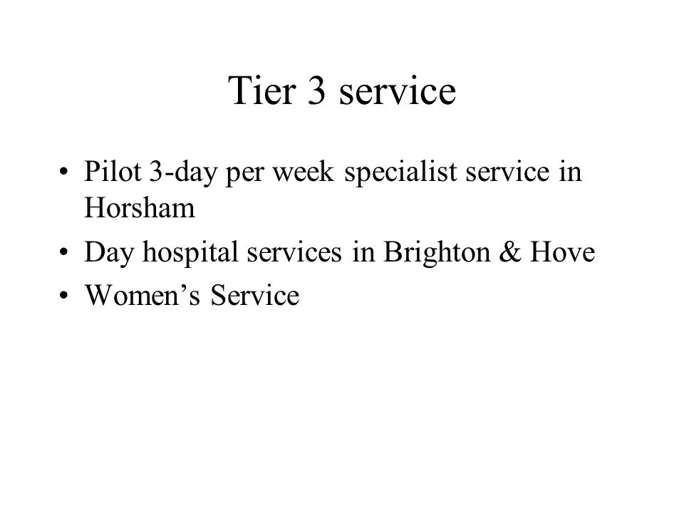 Tier 3 service Pilot 3-day per week specialist service in Horsham Day hospital services in Brighton & Hove Women's Service