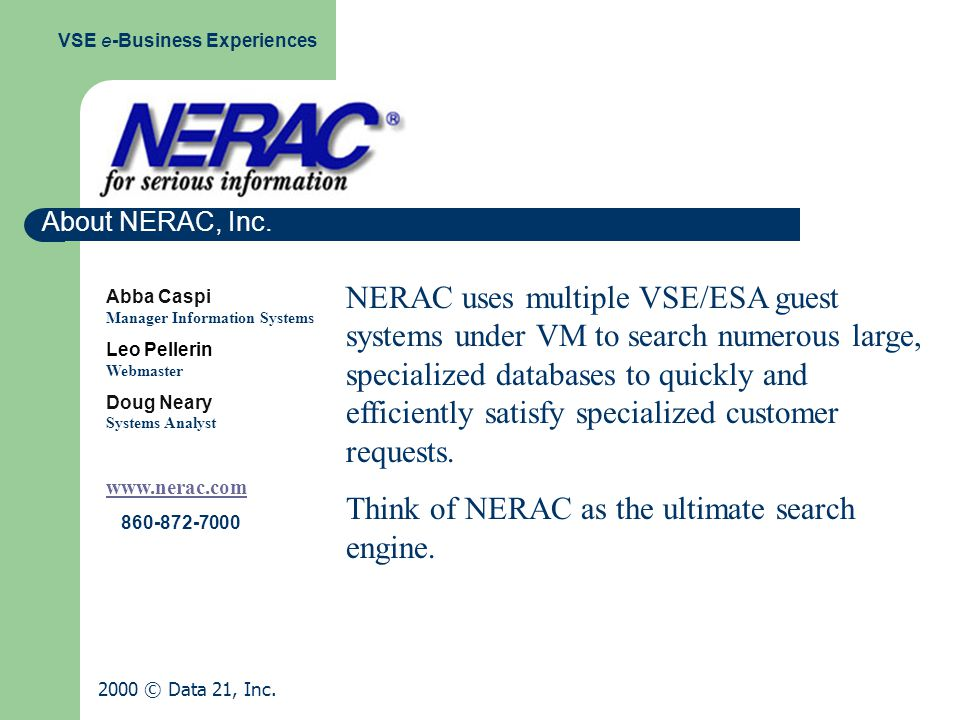 Abba Caspi Manager Information Systems Leo Pellerin Webmaster Doug Neary Systems Analyst www.nerac.com 860-872-7000 NERAC uses multiple VSE/ESA guest systems under VM to search numerous large, specialized databases to quickly and efficiently satisfy specialized customer requests.