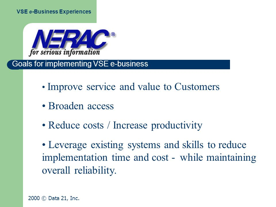 Goals for implementing VSE e-business Improve service and value to Customers Broaden access Reduce costs / Increase productivity Leverage existing systems and skills to reduce implementation time and cost - while maintaining overall reliability.