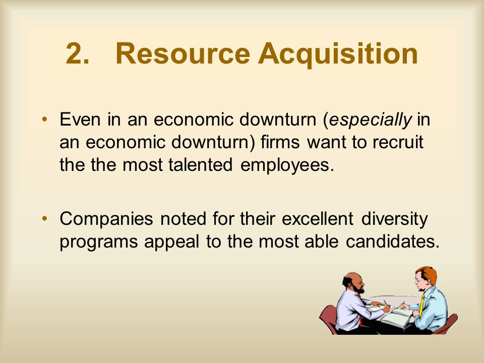 2. Resource Acquisition Even in an economic downturn (especially in an economic downturn) firms want to recruit the the most talented employees. Compa