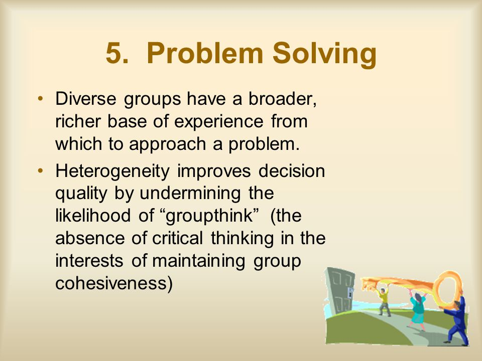 5. Problem Solving Diverse groups have a broader, richer base of experience from which to approach a problem. Heterogeneity improves decision quality