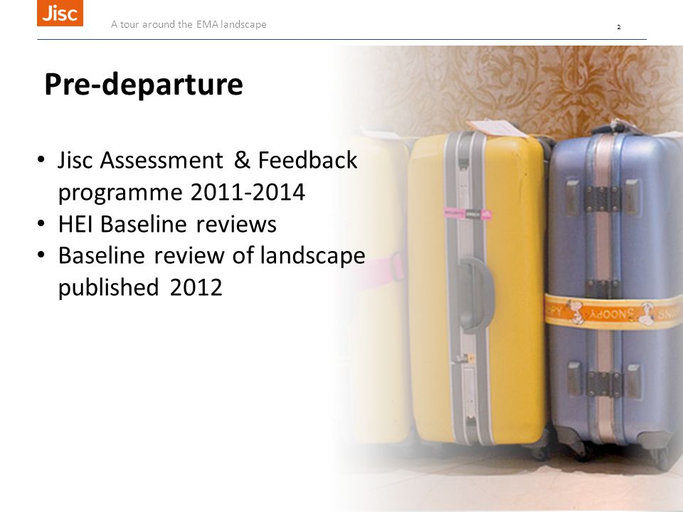 2 CC BY-NC-SA 2.0 tiff_ku1 Pre-departure Jisc Assessment & Feedback programme 2011-2014 HEI Baseline reviews Baseline review of landscape published 2012 A tour around the EMA landscape 2