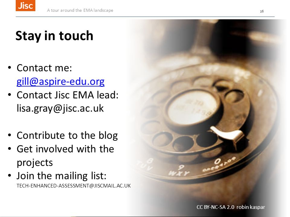 26 Stay in touch Contact me: gill@aspire-edu.org gill@aspire-edu.org Contact Jisc EMA lead: lisa.gray@jisc.ac.uk Contribute to the blog Get involved with the projects Join the mailing list: TECH-ENHANCED-ASSESSMENT@JISCMAIL.AC.UK CC BY-NC-SA 2.0 robin kaspar A tour around the EMA landscape 26