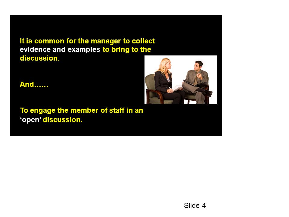 It is common for the manager to collect evidence and examples to bring to the discussion.