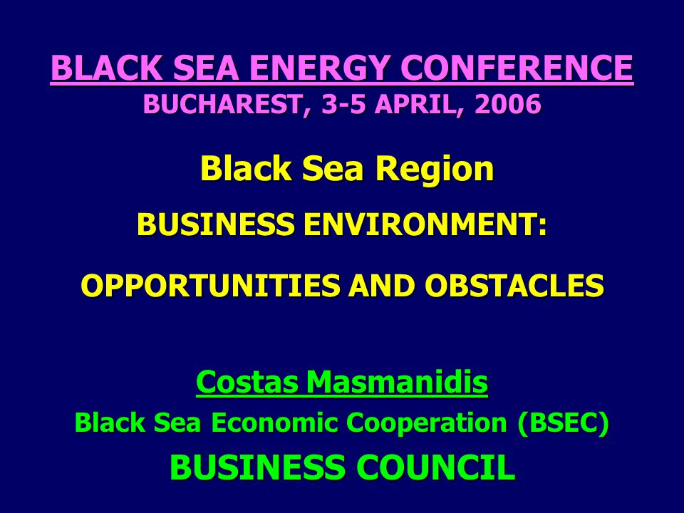 BLACK SEA ENERGY CONFERENCE BUCHAREST, 3-5 APRIL, 2006 Black Sea Region BUSINESS ENVIRONMENT: OPPORTUNITIES AND OBSTACLES Costas Masmanidis Black Sea Economic Cooperation (BSEC) BUSINESS COUNCIL
