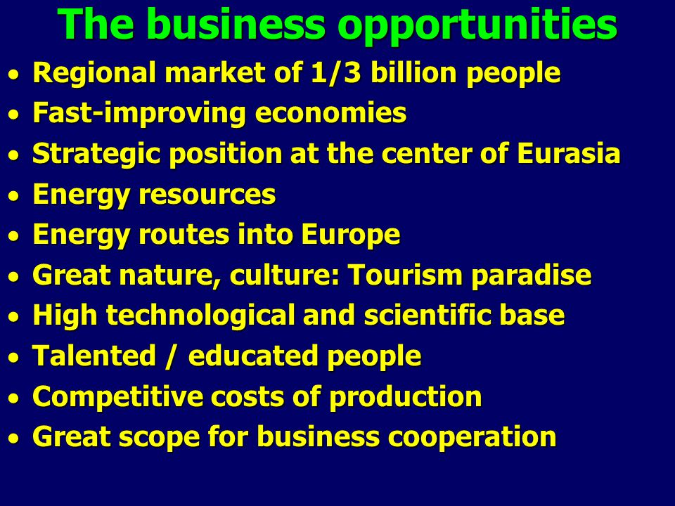The business opportunities  Regional market of 1/3 billion people  Fast-improving economies  Strategic position at the center of Eurasia  Energy resources  Energy routes into Europe  Great nature, culture: Tourism paradise  High technological and scientific base  Talented / educated people  Competitive costs of production  Great scope for business cooperation