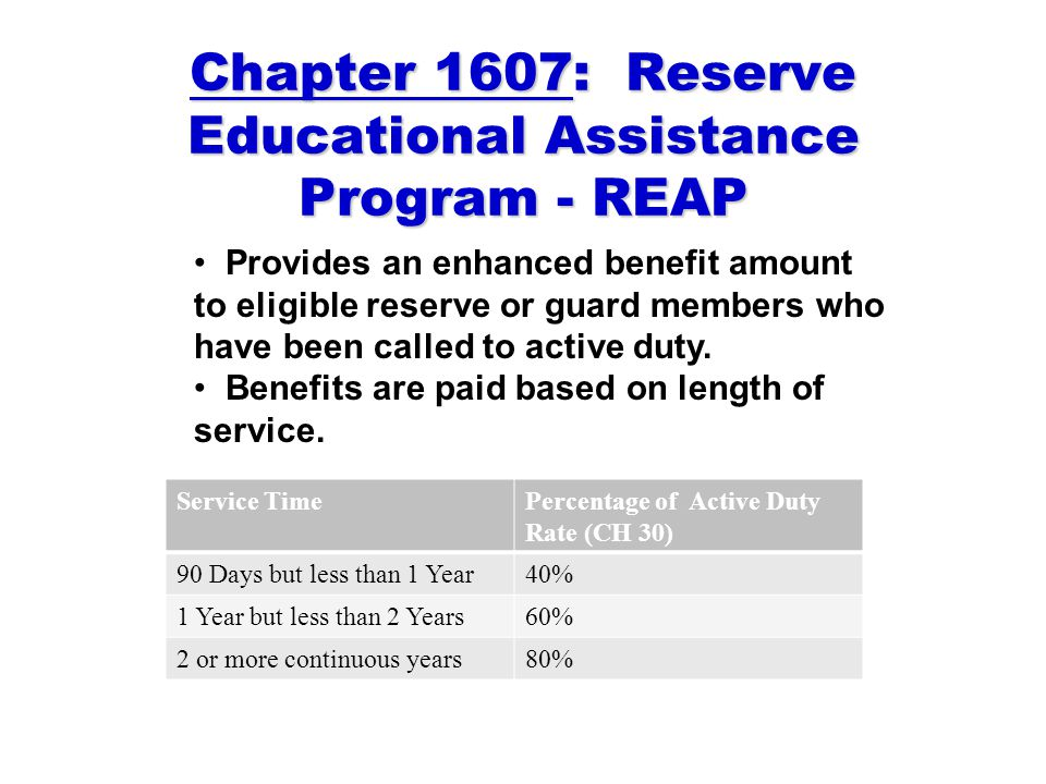 Chapter 1607: Reserve Educational Assistance Program - REAP Provides an enhanced benefit amount to eligible reserve or guard members who have been called to active duty.
