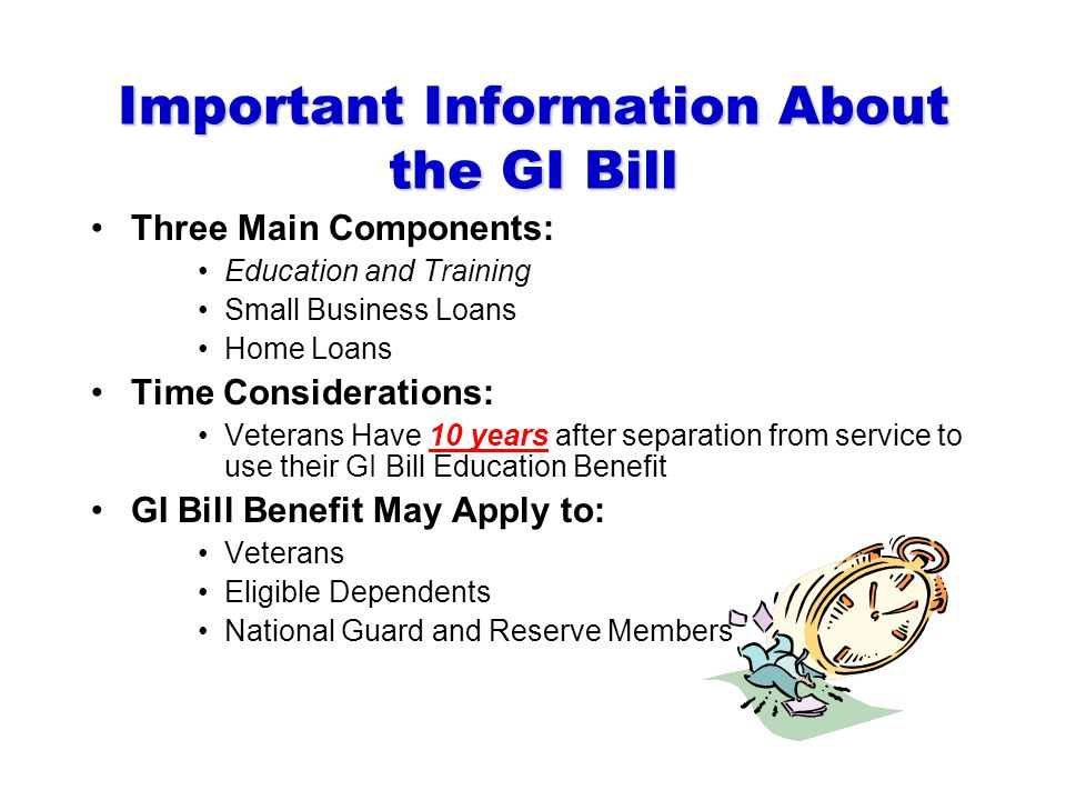 Important Information About the GI Bill Three Main Components: Education and Training Small Business Loans Home Loans Time Considerations: Veterans Have 10 years after separation from service to use their GI Bill Education Benefit GI Bill Benefit May Apply to: Veterans Eligible Dependents National Guard and Reserve Members