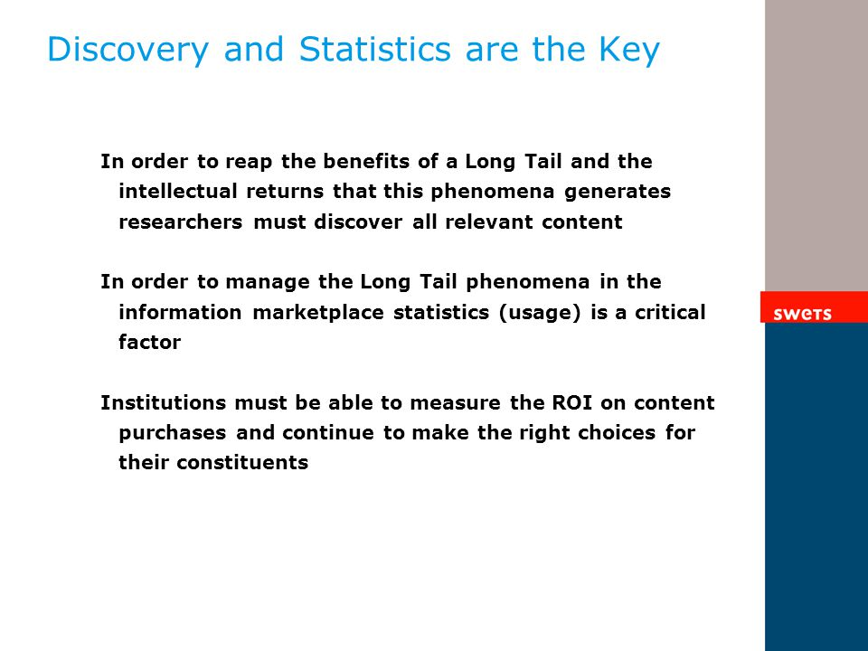 Discovery and Statistics are the Key In order to reap the benefits of a Long Tail and the intellectual returns that this phenomena generates researchers must discover all relevant content In order to manage the Long Tail phenomena in the information marketplace statistics (usage) is a critical factor Institutions must be able to measure the ROI on content purchases and continue to make the right choices for their constituents