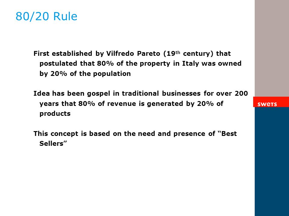 80/20 Rule First established by Vilfredo Pareto (19 th century) that postulated that 80% of the property in Italy was owned by 20% of the population Idea has been gospel in traditional businesses for over 200 years that 80% of revenue is generated by 20% of products This concept is based on the need and presence of Best Sellers