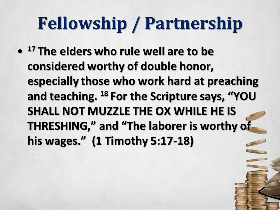 Fellowship / Partnership 17 The elders who rule well are to be considered worthy of double honor, especially those who work hard at preaching and teac