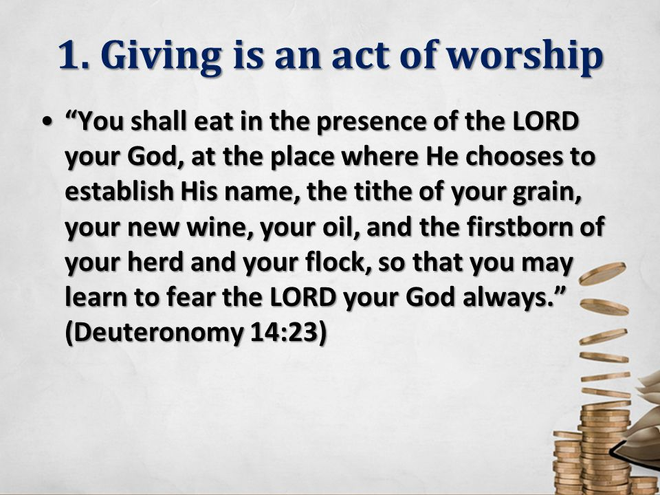 "1. Giving is an act of worship ""You shall eat in the presence of the LORD your God, at the place where He chooses to establish His name, the tithe of"