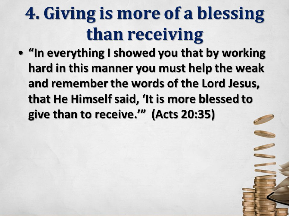 "4. Giving is more of a blessing than receiving ""In everything I showed you that by working hard in this manner you must help the weak and remember the"