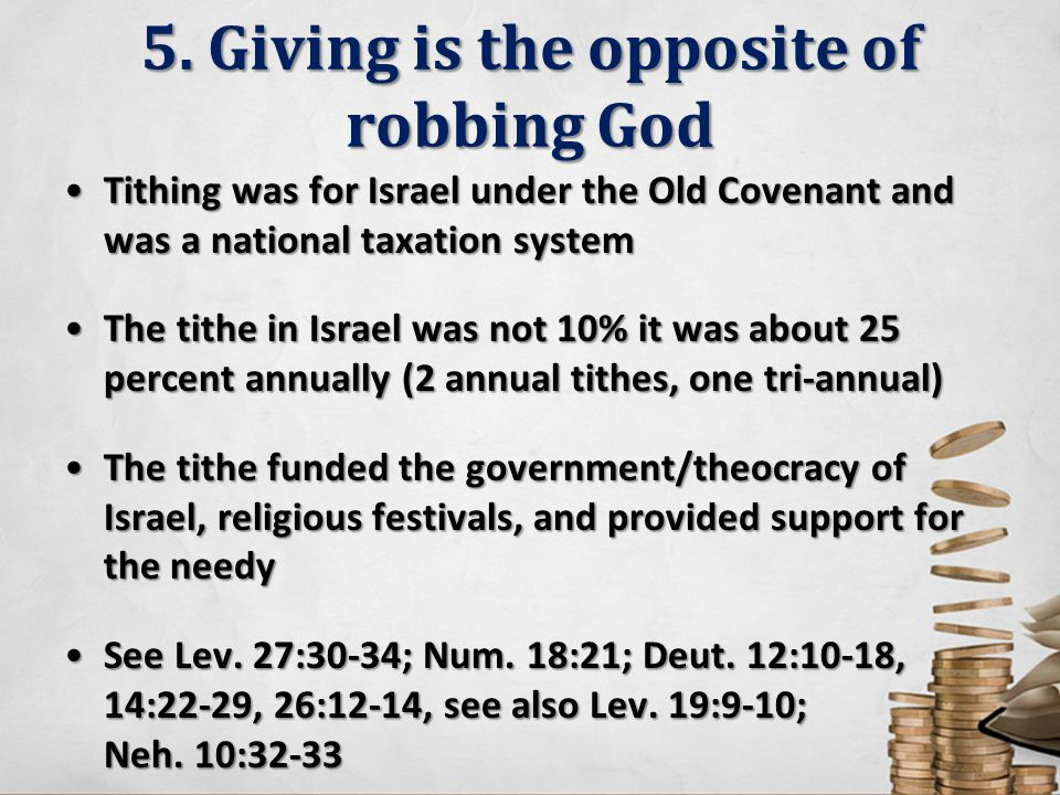 5. Giving is the opposite of robbing God Tithing was for Israel under the Old Covenant and was a national taxation systemTithing was for Israel under