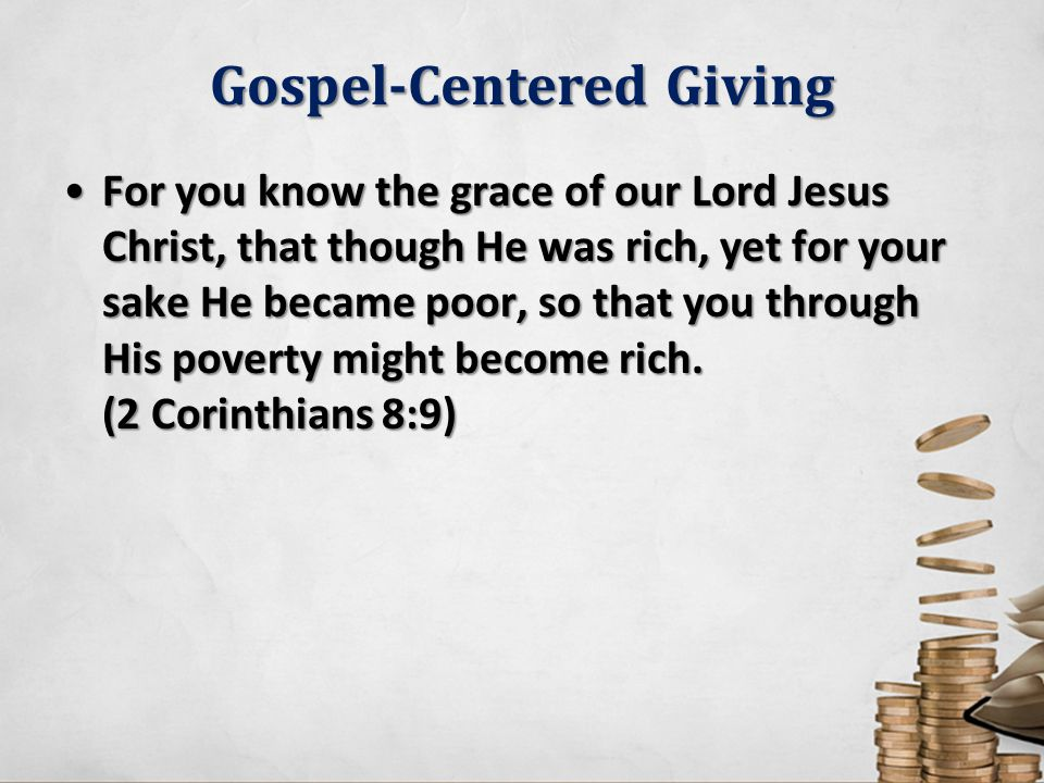 Gospel-Centered Giving For you know the grace of our Lord Jesus Christ, that though He was rich, yet for your sake He became poor, so that you through His poverty might become rich.