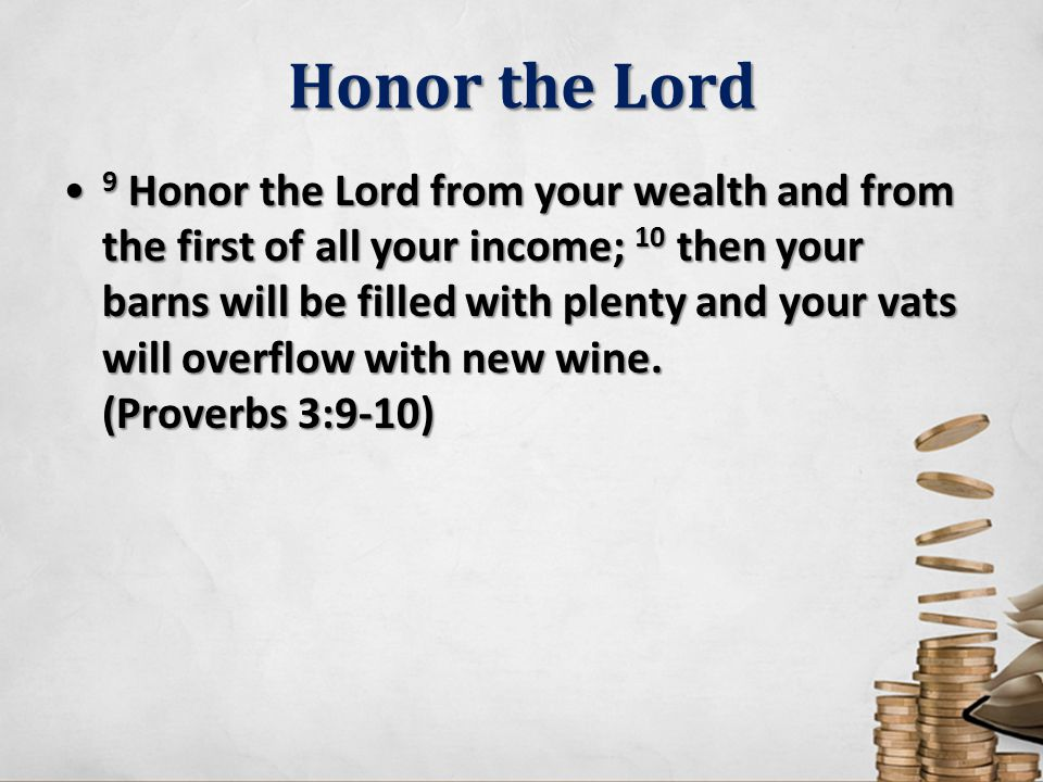 Honor the Lord 9 Honor the Lord from your wealth and from the first of all your income; 10 then your barns will be filled with plenty and your vats will overflow with new wine.
