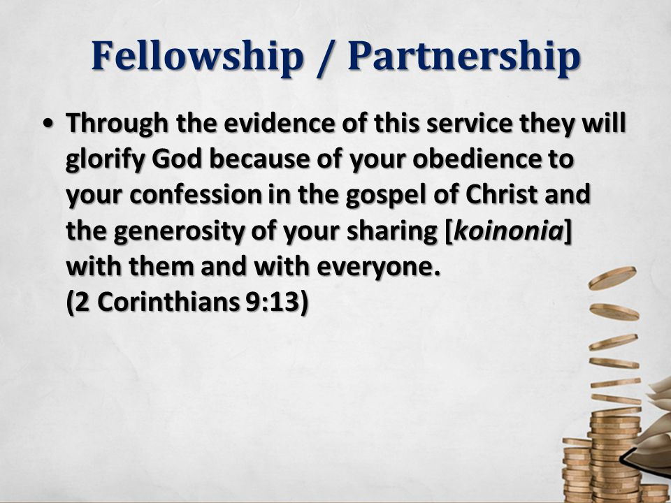 Fellowship / Partnership Through the evidence of this service they will glorify God because of your obedience to your confession in the gospel of Chri