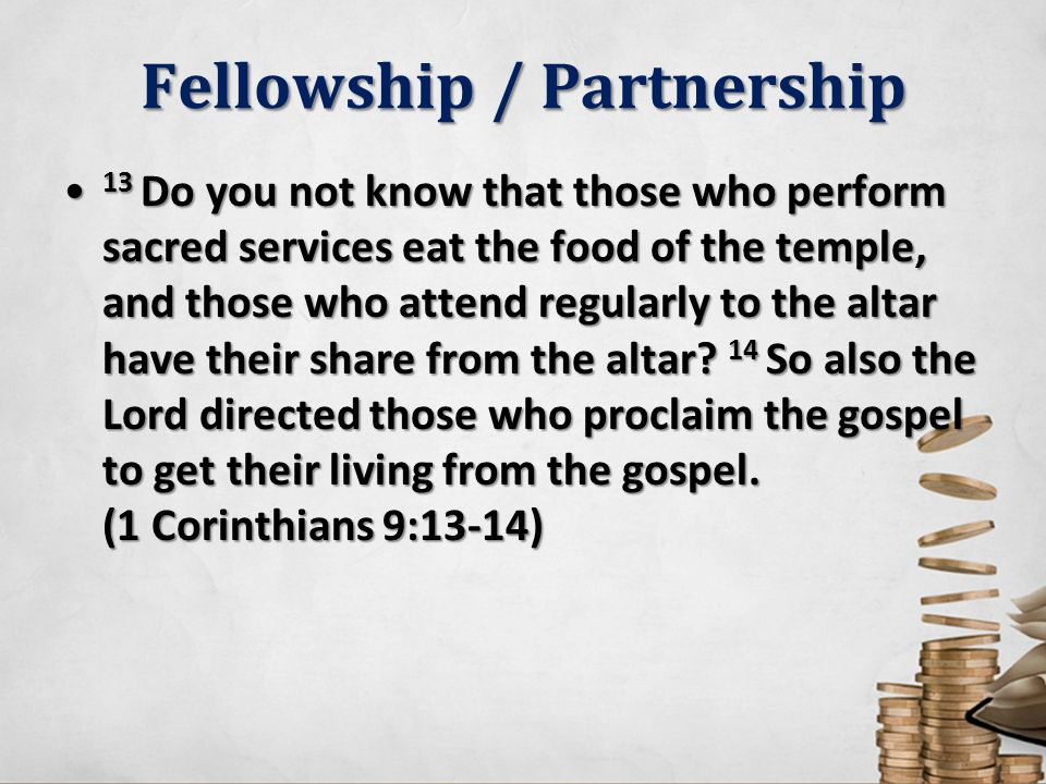 Fellowship / Partnership 13 Do you not know that those who perform sacred services eat the food of the temple, and those who attend regularly to the a